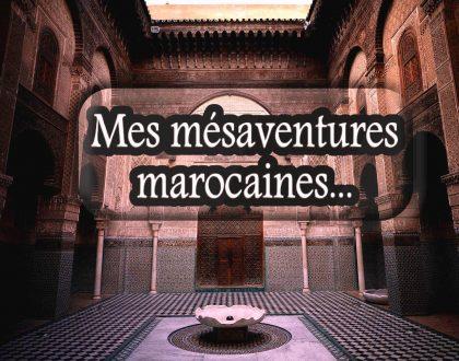 Anecdote de voyages #3 : mes mésaventures marocaines 1/2