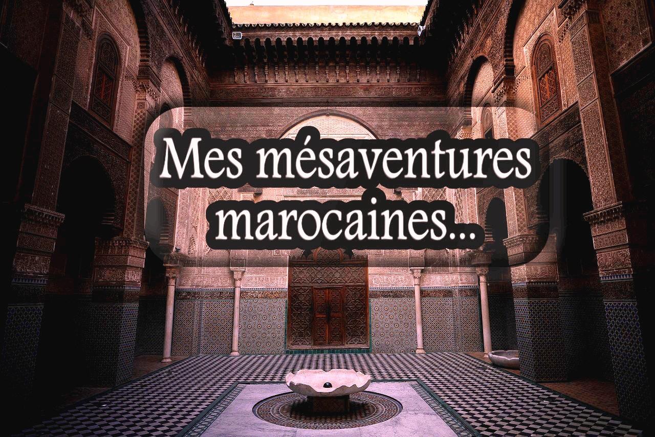 Anecdote de voyages #3 : mes mésaventures marocaines 2/2